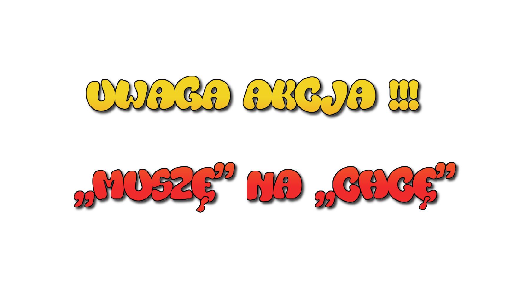UWAGA AKCJA!!! ''MUSZĘ'' NA ''CHCĘ''